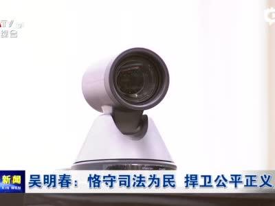 吴明春:恪守司法为民 捍卫公平正义