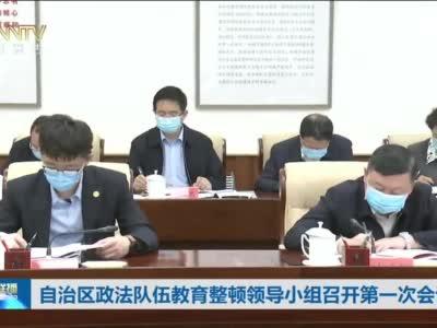 自治区政法队伍教育整顿领导小组召开第一次会议 石泰峰主持