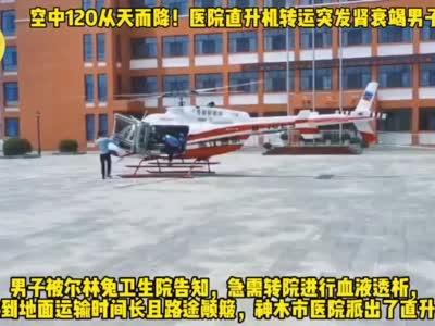 空中120从天而降!神木一医院直升机转运突发肾衰竭男子